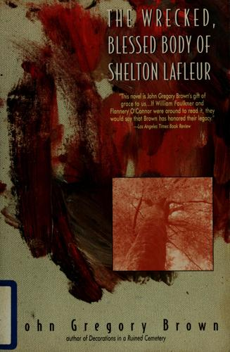 The wrecked, blessed body of Shelton Lafleur by John Gregory Brown
