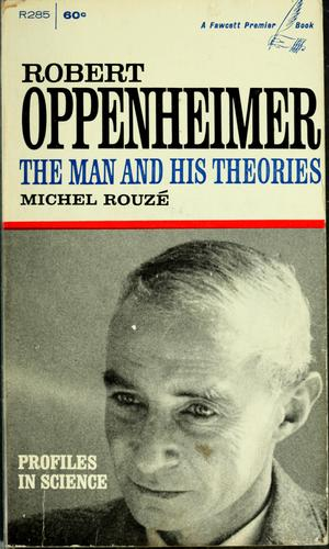 Robert Oppenheimer, the man and his theories by Michel Rouzé