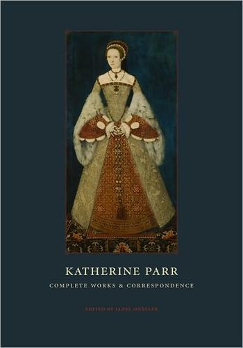 Complete works and correspondence by Catharine Parr Queen, consort of Henry VIII, King of England
